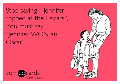 "Stop saying  ""Jennifer tripped at the Oscars"", You must say  ""Jennifer WON an Oscar"""