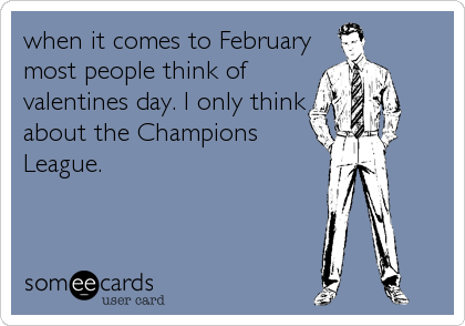 when it comes to February most people think of valentines day. I only think about the Champions League.