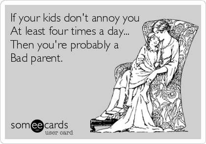 If your kids don't annoy you At least four times a day... Then you're probably a Bad parent.