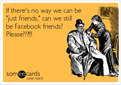 "If there's no way we can be ""just friends,"" can we still be Facebook friends? Please???!!!"