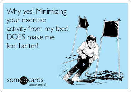 Why yes! Minimizing your exercise activity from my feed DOES make me feel better!