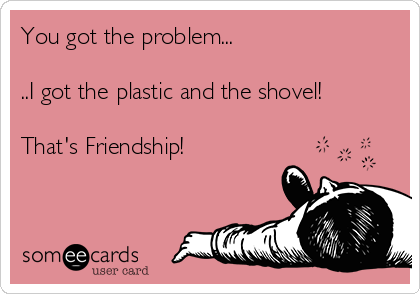 You got the problem...  ..I got the plastic and the shovel!   That's Friendship!