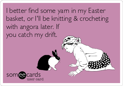 I better find some yarn in my Easter basket, or I'll be knitting & crocheting with angora later. If you catch my drift.