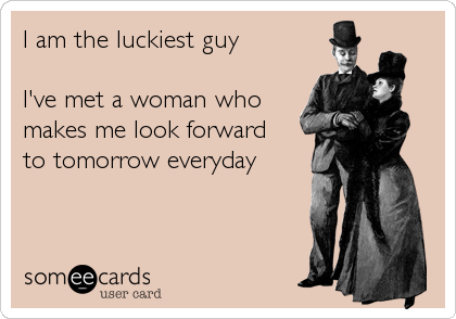 I am the luckiest guy   I've met a woman who makes me look forward to tomorrow everyday