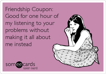 Friendship Coupon: Good for one hour of my listening to your problems without making it all about me instead