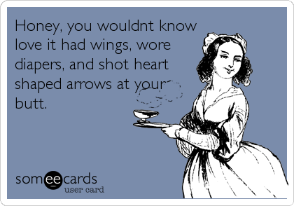 Honey, you wouldnt know love it had wings, wore diapers, and shot heart shaped arrows at your butt.