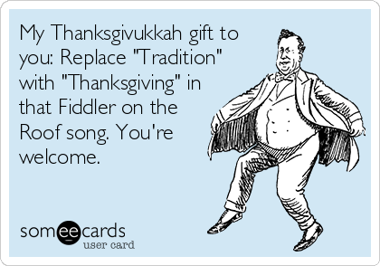 "My Thanksgivukkah gift to you: Replace ""Tradition"" with ""Thanksgiving"" in that Fiddler on the Roof song. You're welcome."