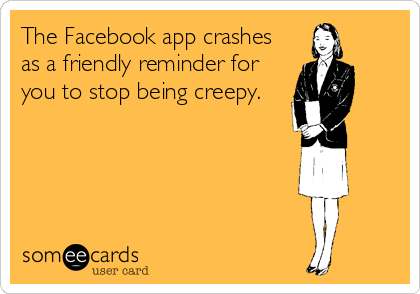 The Facebook app crashes as a friendly reminder for you to stop being creepy.