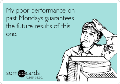 My poor performance on  past Mondays guarantees the future results of this one.