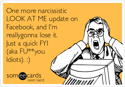 One more narcissistic LOOK AT ME update on Facebook, and I'm reallygonna lose it. Just a quick FYI (aka FU**you Idiots). :)