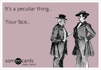 It's a peculiar thing...  Your face...