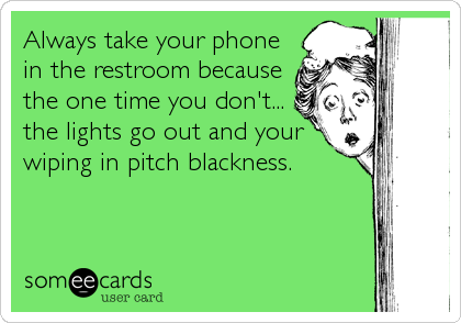 Always take your phone in the restroom because the one time you don't... the lights go out and your wiping in pitch blackness.