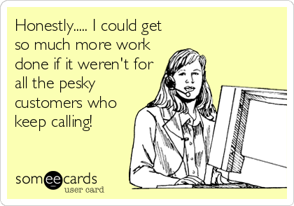 Honestly..... I could get so much more work done if it weren't for all the pesky customers who keep calling!