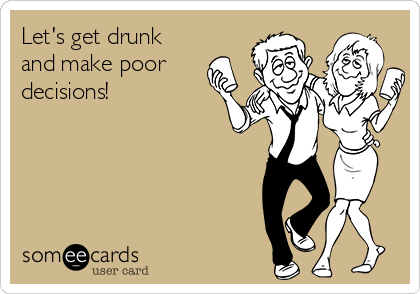 Let's get drunk and make poor decisions!