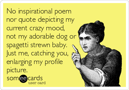 No inspirational poem nor quote depicting my current crazy mood, not my adorable dog or spagetti strewn baby. Just me, catching you, enlarging my profile picture.