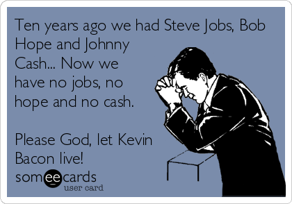 Ten years ago we had Steve Jobs, Bob Hope and Johnny Cash... Now we have no jobs, no hope and no cash.  Please God, let Kevin Bacon live!