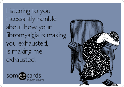 Listening to you incessantly ramble about how your fibromyalgia is making you exhausted,  Is making me exhausted.