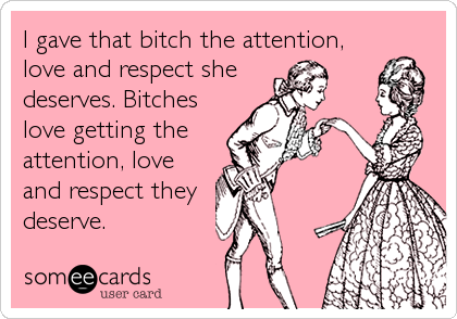 I gave that bitch the attention, love and respect she deserves. Bitches love getting the attention, love and respect they deserve.