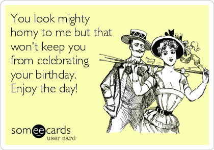You look mighty horny to me but that won't keep you from celebrating your birthday. Enjoy the day!