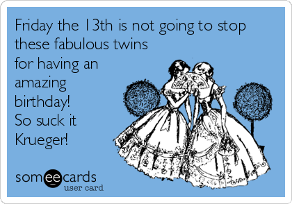Friday the 13th is not going to stop these fabulous twins for having an amazing birthday!  So suck it Krueger!