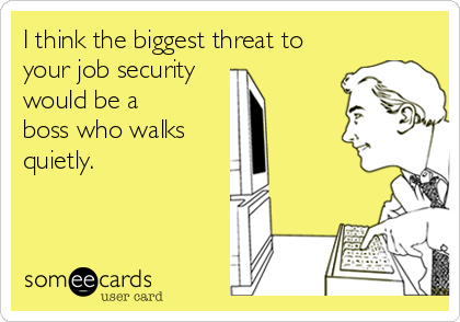 I think the biggest threat to your job security would be a boss who walks quietly.