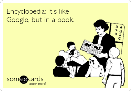 Encyclopedia: It's like Google, but in a book.
