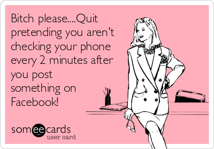 Bitch please....Quit pretending you aren't checking your phone every 2 minutes after you post something on Facebook!