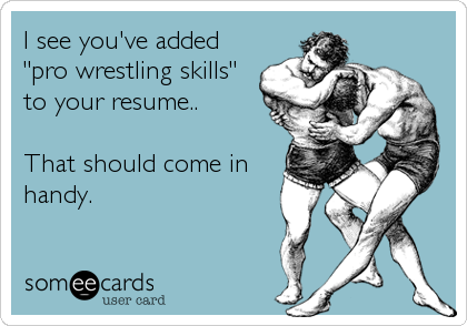 "I see you've added ""pro wrestling skills"" to your resume..  That should come in handy."
