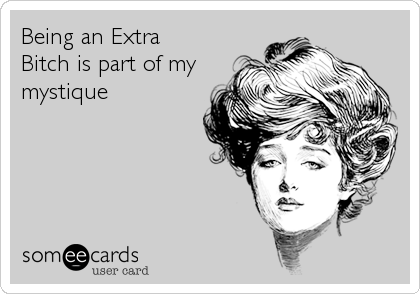 Being an Extra Bitch is part of my mystique