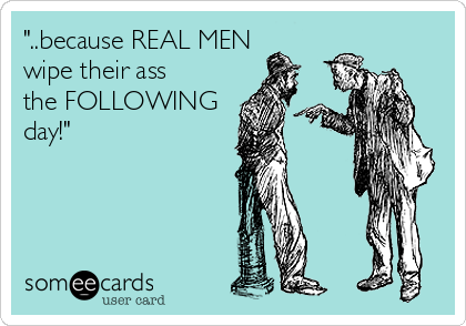 """""""..because REAL MEN wipe their ass the FOLLOWING day!"""""""