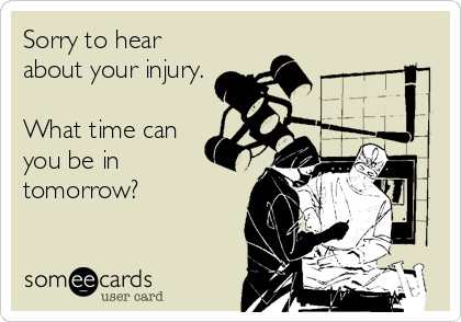 Sorry to hear about your injury.  What time can you be in  tomorrow?