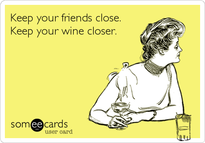 Keep your friends close. Keep your wine closer.