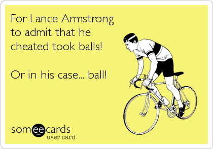 For Lance Armstrong to admit that he cheated took balls!  Or in his case... ball!