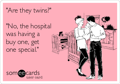 """Are they twins?""  ""No, the hospital was having a buy one, get one special."""