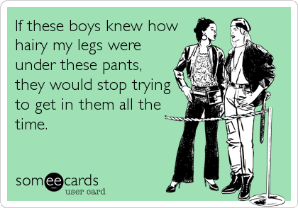 If these boys knew how hairy my legs were under these pants,  they would stop trying to get in them all the time.