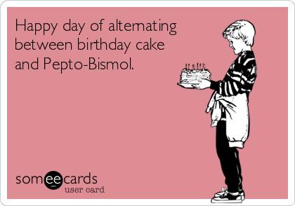 Happy day of alternating between birthday cake and Pepto-Bismol.
