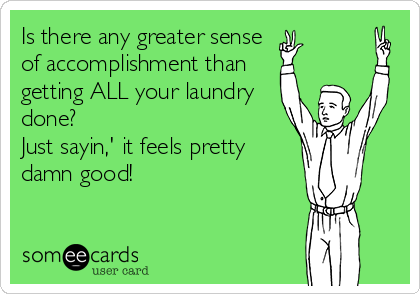 Is there any greater sense of accomplishment than getting ALL your laundry done? Just sayin,' it feels pretty damn good!