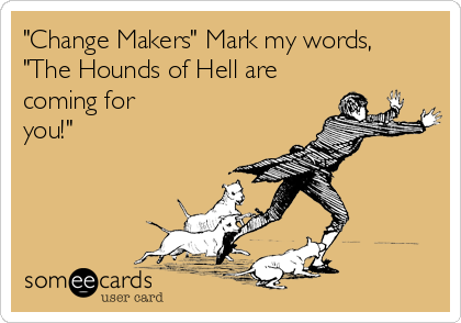 """""""Change Makers"""" Mark my words,  """"The Hounds of Hell are coming for you!"""""""