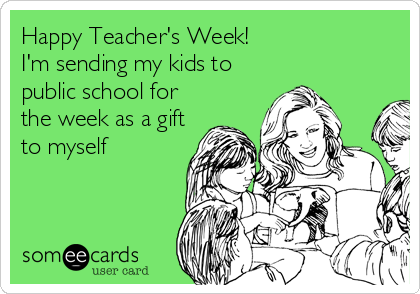 Happy Teacher's Week!  I'm sending my kids to public school for the week as a gift to myself