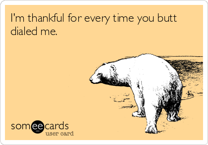 I'm thankful for every time you butt dialed me.