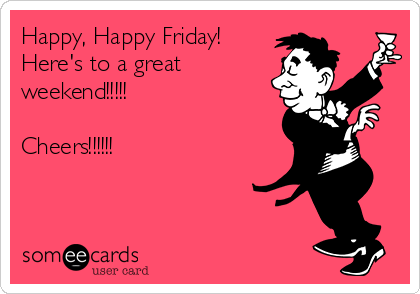 Happy, Happy Friday! Here's to a great weekend!!!!!  Cheers!!!!!!