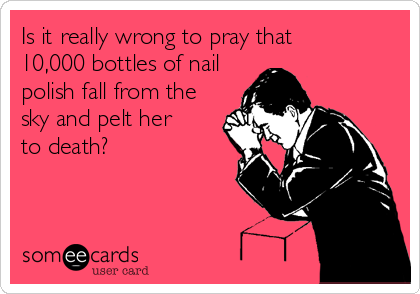 Is it really wrong to pray that      10,000 bottles of nail polish fall from the sky and pelt her to death?
