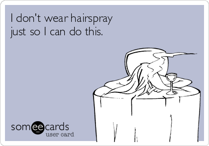 I don't wear hairspray  just so I can do this.
