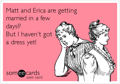 Matt and Erica are getting married in a few days!?  But I haven't got a dress yet!