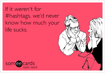 If it weren't for #hashtags, we'd never know how much your life sucks.