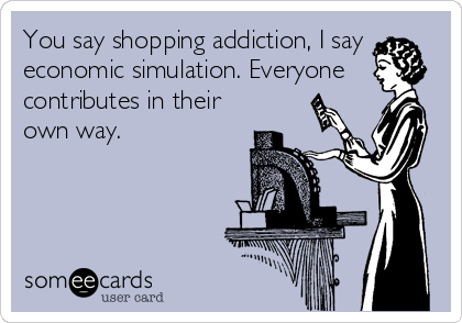 You say shopping addiction, I say economic simulation. Everyone contributes in their own way.