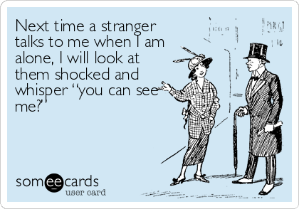 """Next time a stranger talks to me when I am alone, I will look at them shocked and whisper """"you can see me?"""""""
