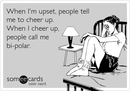 When I'm upset, people tell me to cheer up. When I cheer up, people call me bi-polar.