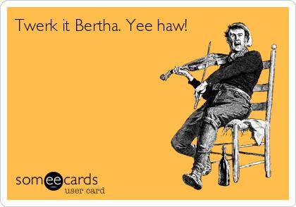 Twerk it Bertha. Yee haw!