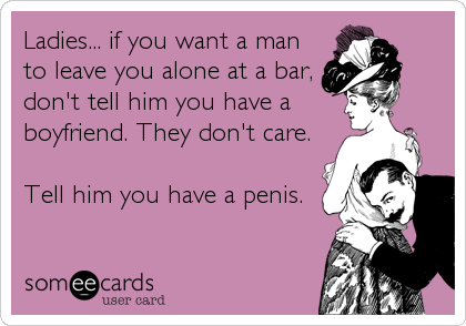 Ladies... if you want a man to leave you alone at a bar, don't tell him you have a  boyfriend. They don't care.   Tell him you have a penis.